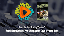 Guerrilla Film Scoring Volume 5: Stroke Of Genius: Pro Composers Give Writing Tips