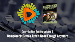 Guerrilla Film Scoring Volume 6: Composers: Demos Aren't Good Enough Anymore