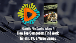 Guerrilla Film Scoring Volume 7: How Top Composers Find Work In Film, TV, & Video Games
