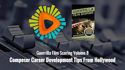 Guerrilla Film Scoring Volume 8: Composer Career Development Tips From Hollywood